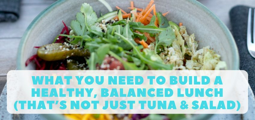 What You Need To Build A Healthy, Balanced Lunch (that's not just tuna & salad)