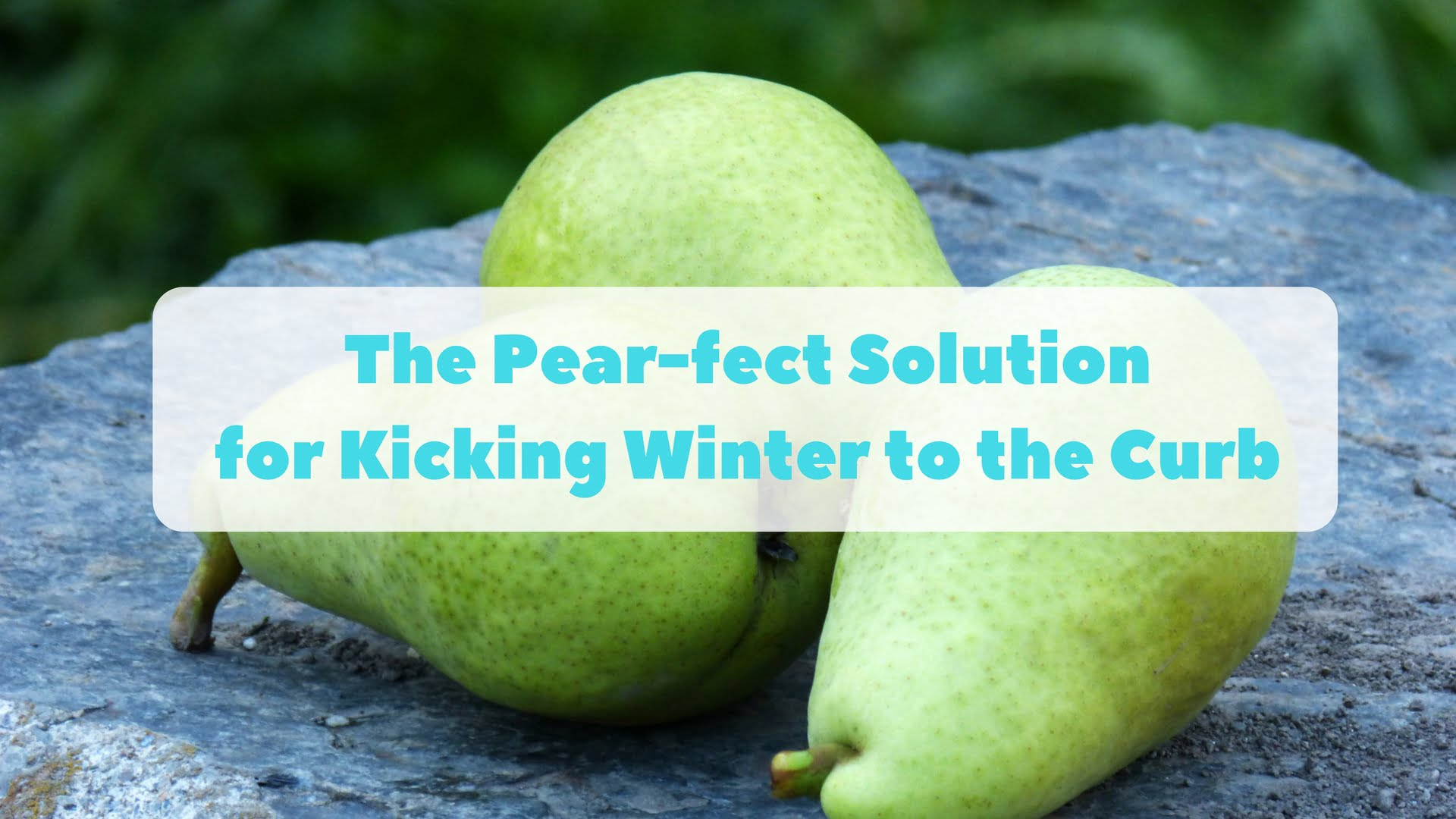 The Pear-fect Solution for Kicking Winter to the Curb