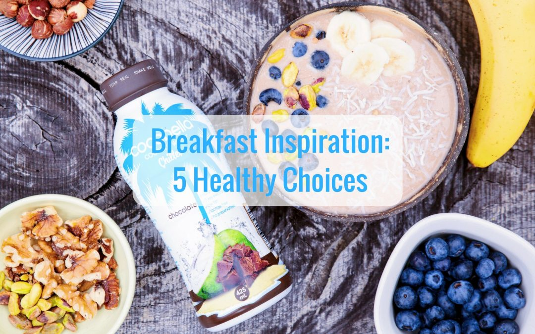 Breakfast Inspiration: 5 healthy choices
