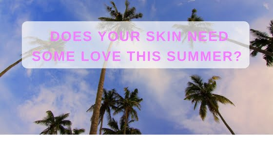 Does Your Skin Need Some Love This Summer?
