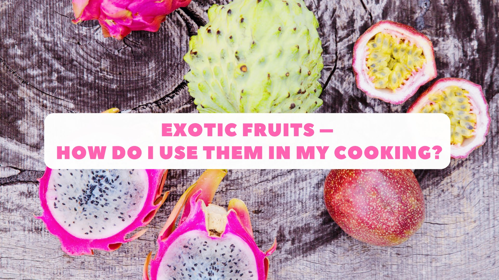 Exotic Fruits – How Do I Use Them In My Cooking?