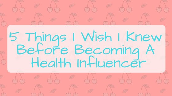 5 Things I Wish I Knew Before Becoming A Health Influencer